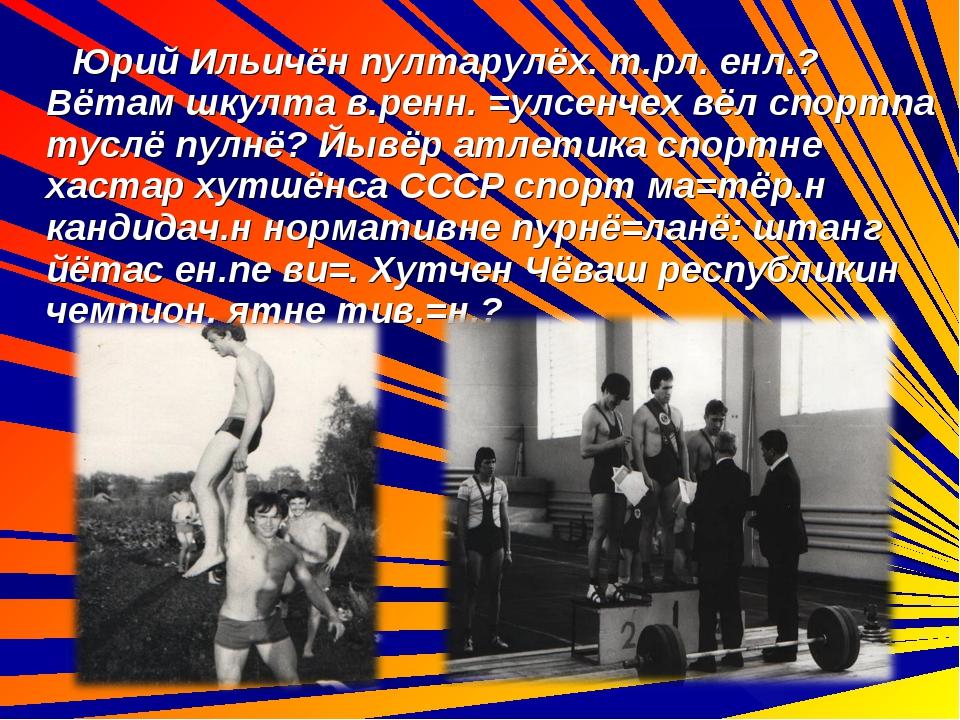 Юрий Ильичён пултарулёх. т.рл. енл.? Вётам шкулта в.ренн. =улсенчех вёл спор...