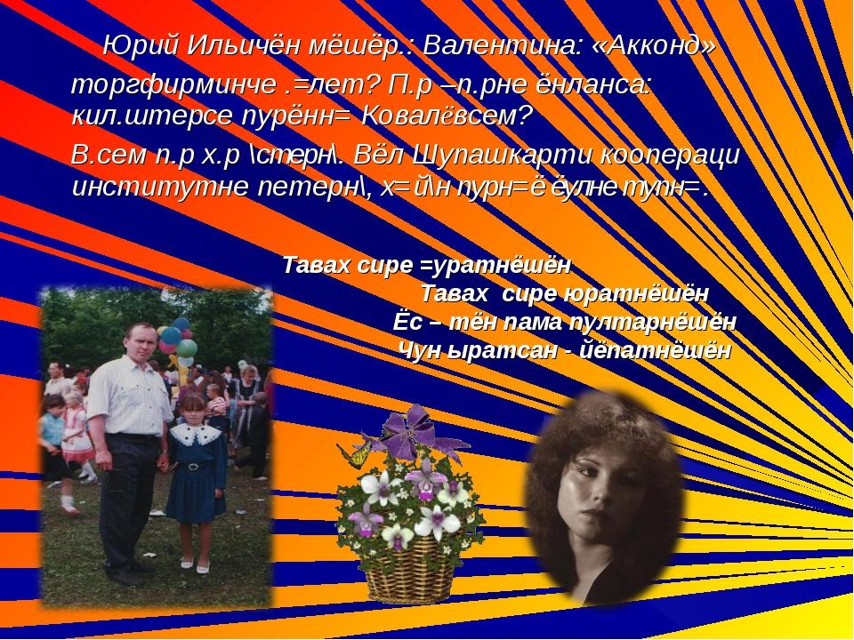 Юрий Ильичён мёшёр.: Валентина: «Акконд» торгфирминче .=лет? П.р –п.рне ёнла...