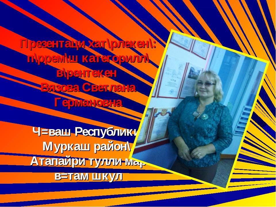Презентаци хат\рлекен\: п\ррем\ш категорилл\ в\рентекен Вязова Светлана Герм...