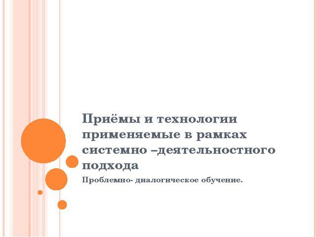 Приёмы и технологии применяемые в рамках системно –деятельностного подхода Пр...