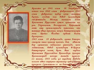 Армиягә ул 1941 елның 30 декабрендә алына һәм 1942 елның февраленнән 1945 ел