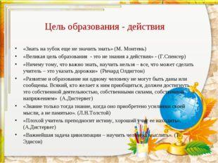 Цель образования - действия «Знать на зубок еще не значить знать» (М. Монтень