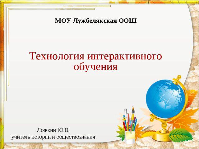 Ложкин Ю.В. учитель истории и обществознания МОУ Лужбелякская ООШ Технология...