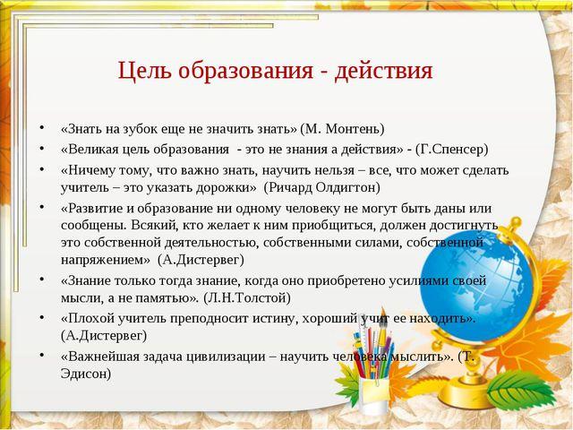 Цель образования - действия «Знать на зубок еще не значить знать» (М. Монтень...