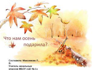 Что нам осень подарила? Составила: Максимова Л. В. Учитель начальных классов