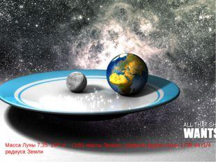 Масса Луны 7,35 10²² кг (1/81 массы Земли), средний радиус Луны 1738 км (1/4