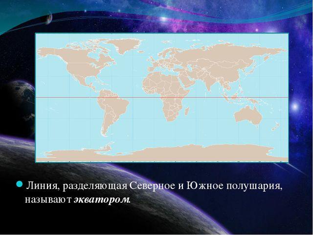 Линия, разделяющая Северное и Южное полушария, называют экватором.
