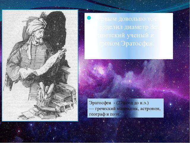 Первым довольно точно определил диаметр Земли египетский ученый и астроном Эр...