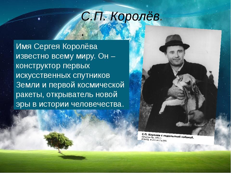С.П. Королёв. . Имя Сергея Королёва известно всему миру. Он – конструктор пер...