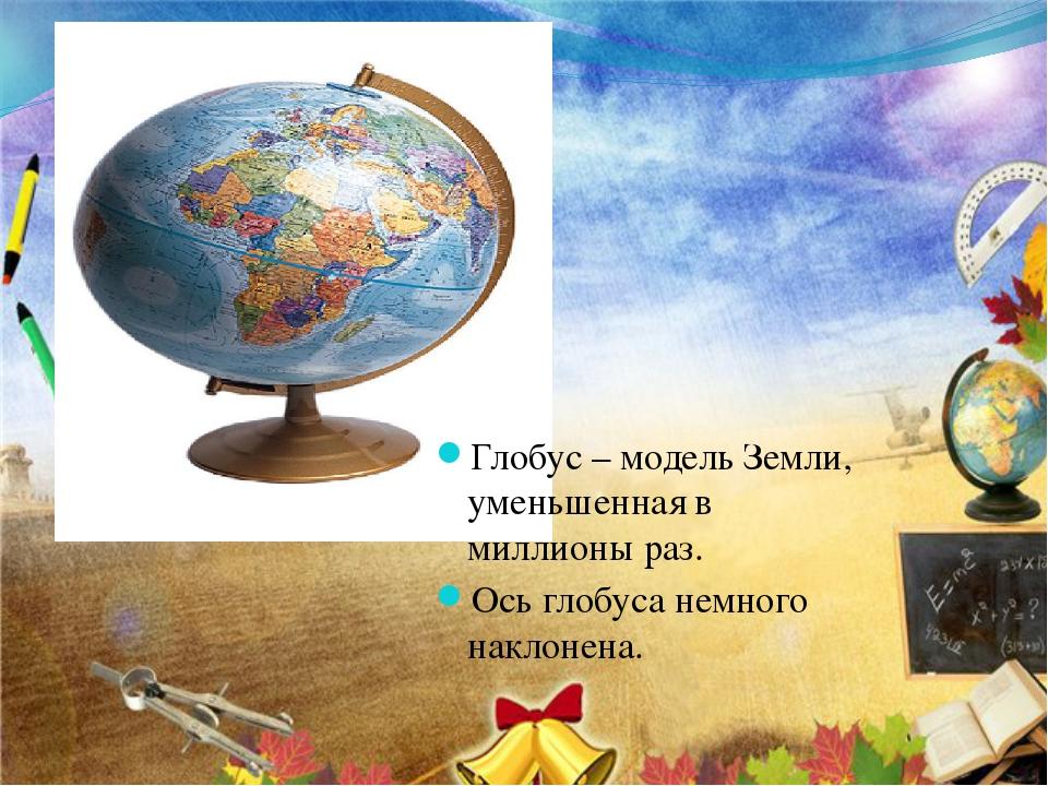 Глобус – модель Земли, уменьшенная в миллионы раз. Ось глобуса немного наклон...