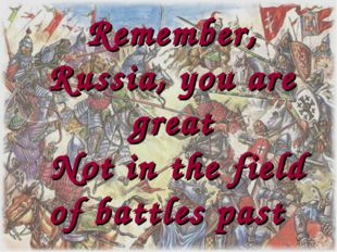 Remember, Russia, you are great Not in the field of battles past