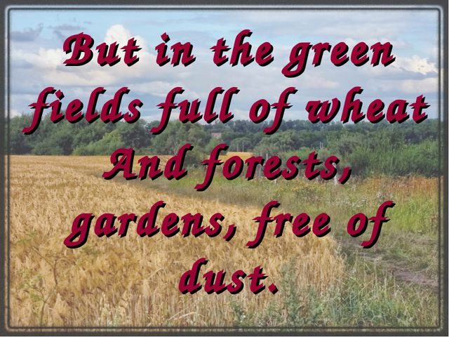 But in the green fields full of wheat And forests, gardens, free of dust.