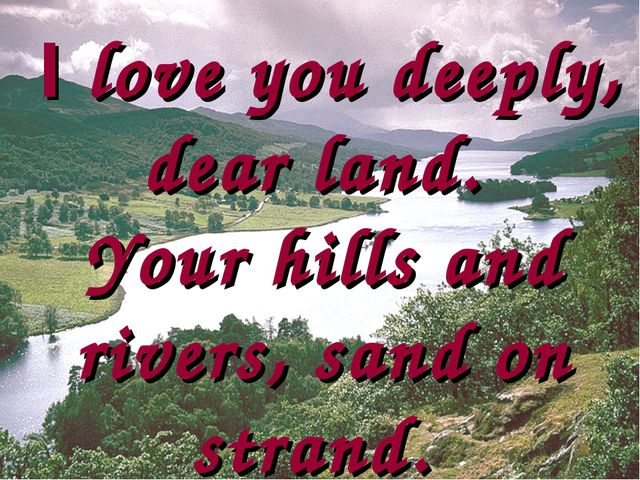 I love you deeply, dear land. Your hills and rivers, sand on strand.