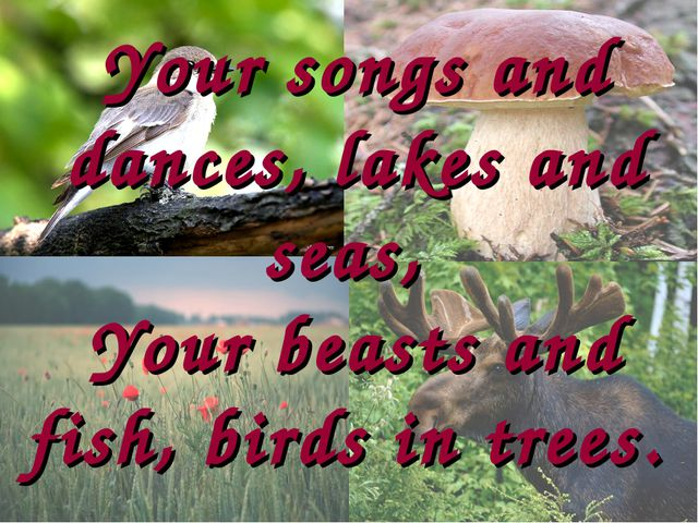 Your songs and dances, lakes and seas, Your beasts and fish, birds in trees.