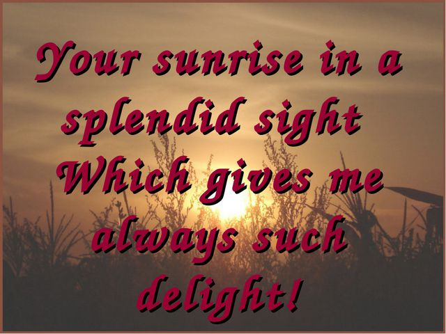 Your sunrise in a splendid sight Which gives me always such delight!