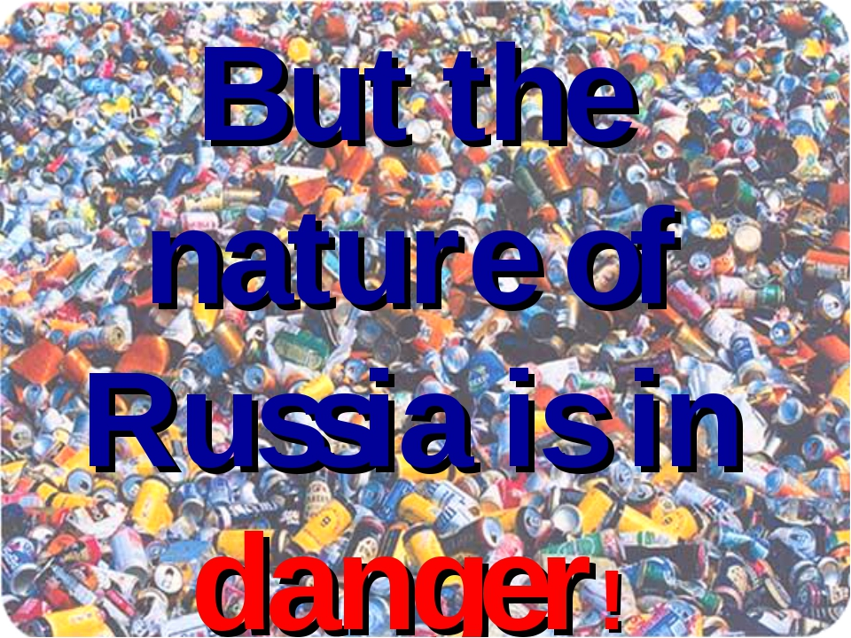 But the nature of Russia is in danger!