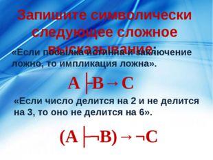 Запишите символически следующее сложное высказывание: «Если посылка истинна и