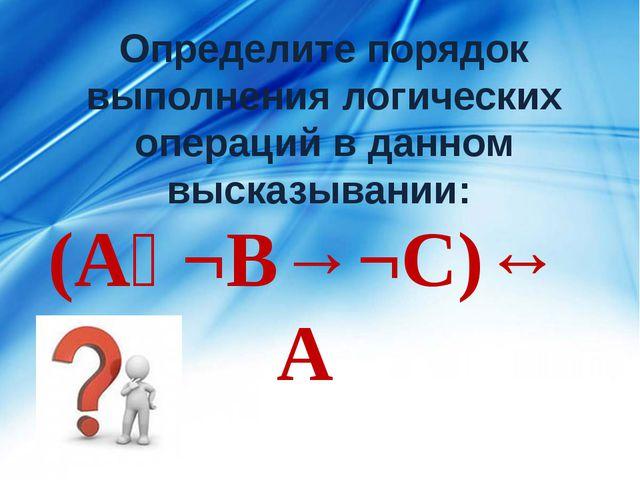 Определите порядок выполнения логических операций в данном высказывании: (Аᴠ¬...