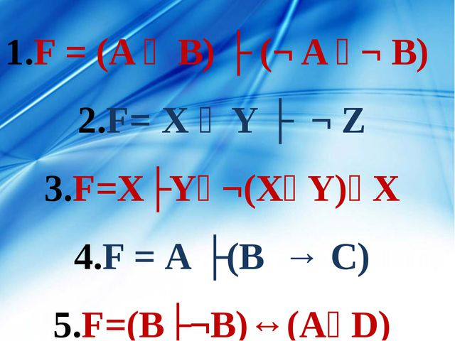 F = (A ᴠ B) ʌ (¬ A ᴠ¬ B) F= X ᴠ Y ʌ ¬ Z F=XʌYᴠ¬(XᴠY)ᴠX F = А ʌ(В → С) F=(Вʌ¬В...