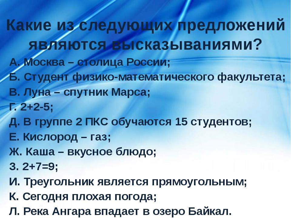 Какие из следующих предложений являются высказываниями? А. Москва – столица Р...