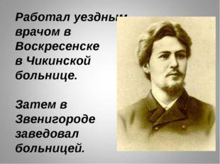 Работал уездным врачом в Воскресенске в Чикинской больнице. Затем в Звенигоро
