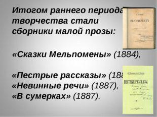 Итогом раннего периода творчества стали сборники малой прозы: «Сказки Мельп
