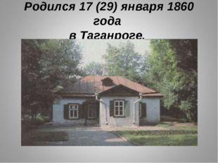 Родился 17 (29) января 1860 года в Таганроге.