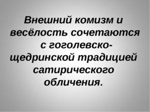 Внешний комизм и весёлость сочетаются с гоголевско-щедринской традицией сатир