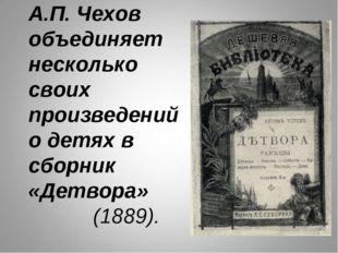 А.П. Чехов объединяет несколько своих произведений о детях в сборник «Детвора