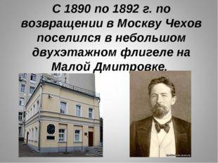 С 1890 по 1892 г. по возвращении в Москву Чехов поселился в небольшом двухэта