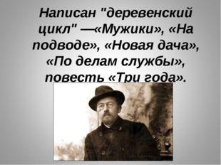 """Написан """"деревенский цикл""""—«Мужики», «На подводе», «Новая дача», «По делам с"""