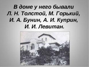 В доме у него бывали Л. Н. Толстой, М. Горький, И. А. Бунин, А. И. Куприн, И.