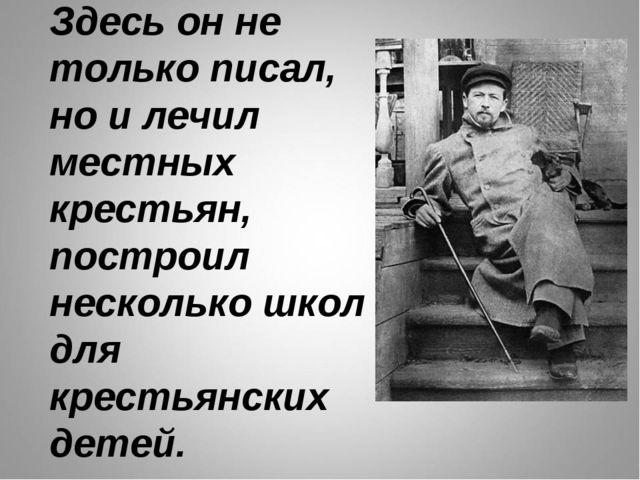 Здесь он не только писал, но и лечил местных крестьян, построил несколько шко...