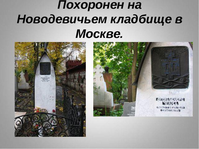 Похоронен на Новодевичьем кладбище в Москве.