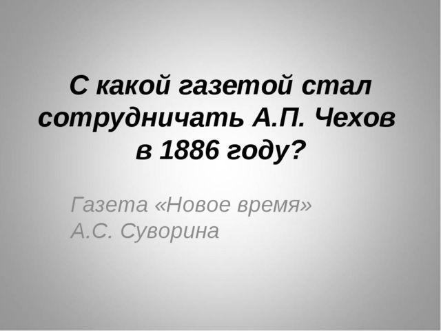 С какой газетой стал сотрудничать А.П. Чехов в 1886 году? Газета «Новое время...