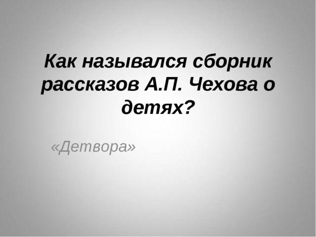 Как назывался сборник рассказов А.П. Чехова о детях? «Детвора»