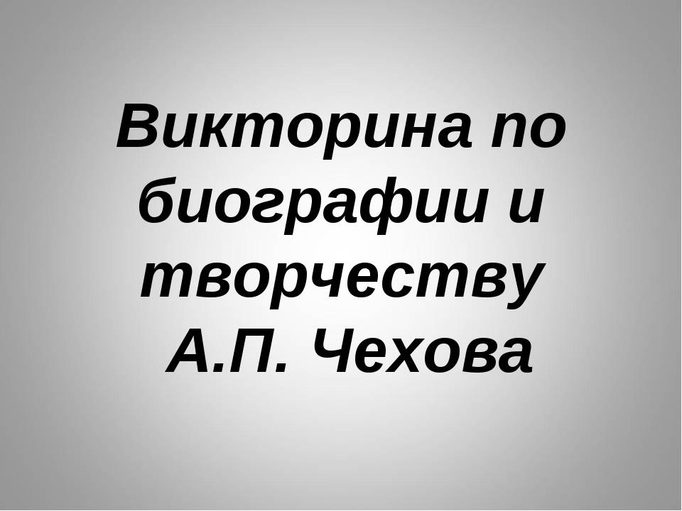 Викторина по биографии и творчеству А.П. Чехова