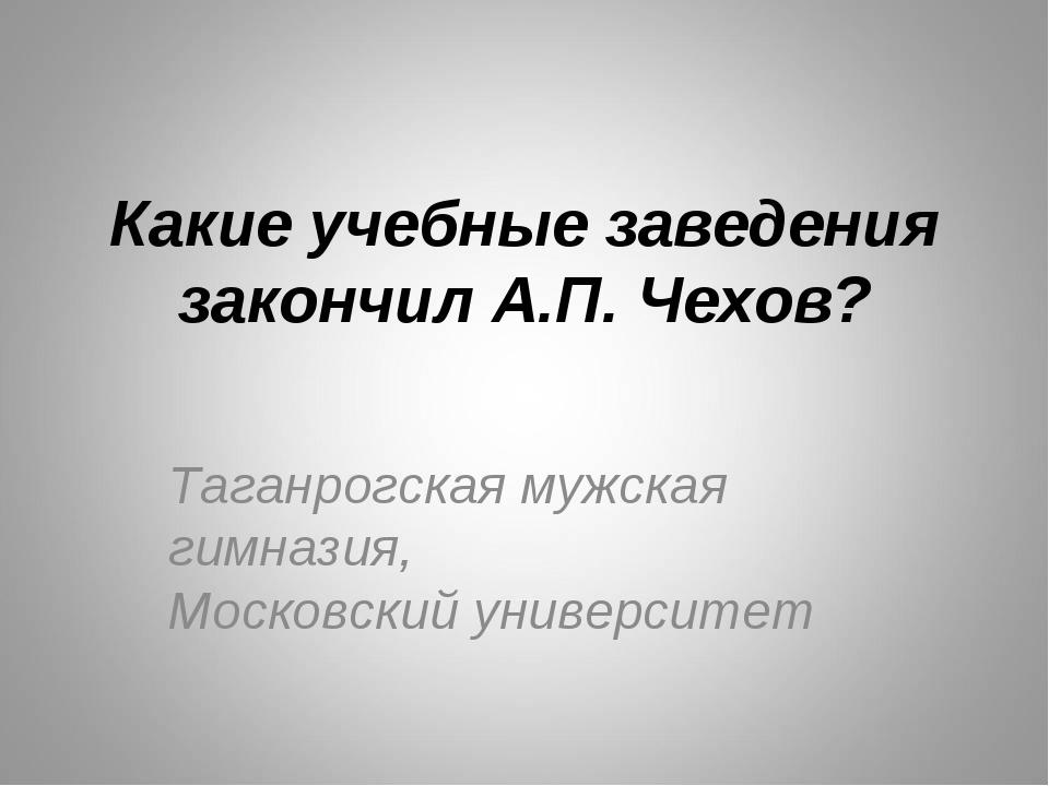 Какие учебные заведения закончил А.П. Чехов? Таганрогская мужская гимназия, М...