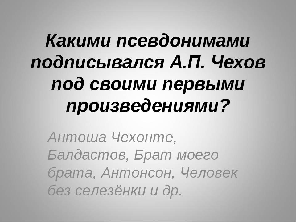 Какими псевдонимами подписывался А.П. Чехов под своими первыми произведениями...