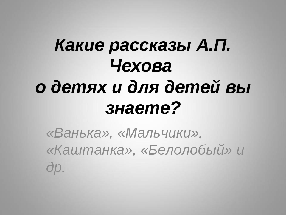 Какие рассказы А.П. Чехова о детях и для детей вы знаете? «Ванька», «Мальчики...