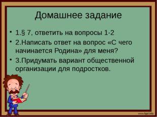 Домашнее задание 1.§ 7, ответить на вопросы 1-2 2.Написать ответ на вопрос «С
