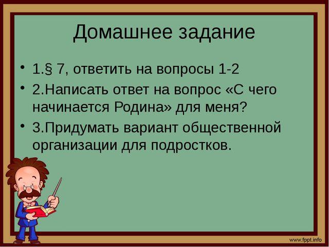 Домашнее задание 1.§ 7, ответить на вопросы 1-2 2.Написать ответ на вопрос «С...