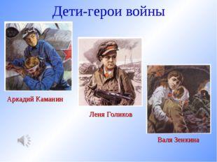 Дети-герои войны Аркадий Каманин Леня Голиков Валя Зенкина