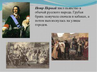 Петр Первый ввел пьянство в обычай русского народа. Грубая брань зазвучала сн
