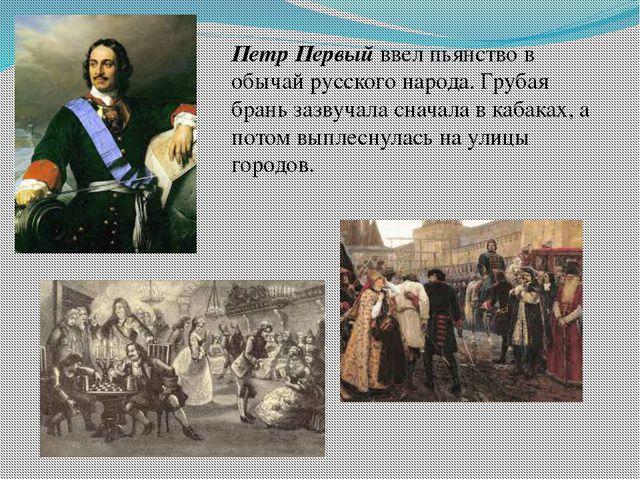 Петр Первый ввел пьянство в обычай русского народа. Грубая брань зазвучала сн...