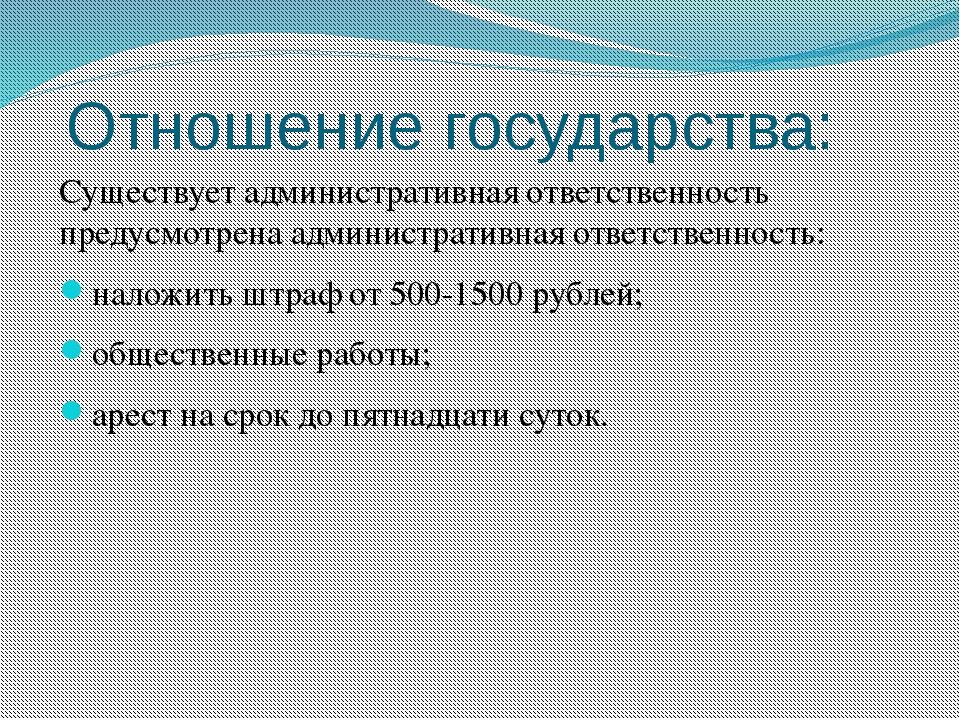 Отношение государства: Существует административная ответственность предусмотр...