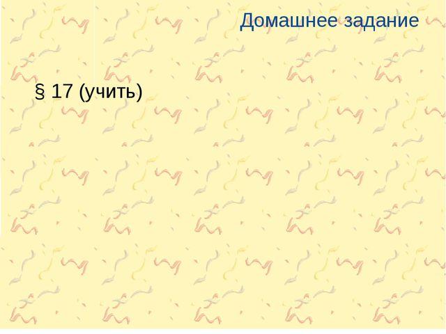 Домашнее задание § 17 (учить)