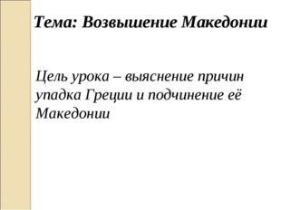 Тема: Возвышение Македонии Цель урока – выяснение причин упадка Греции и подч