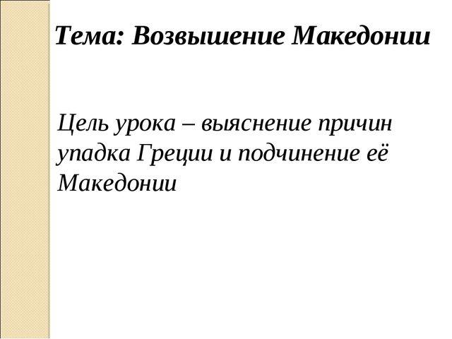Тема: Возвышение Македонии Цель урока – выяснение причин упадка Греции и подч...