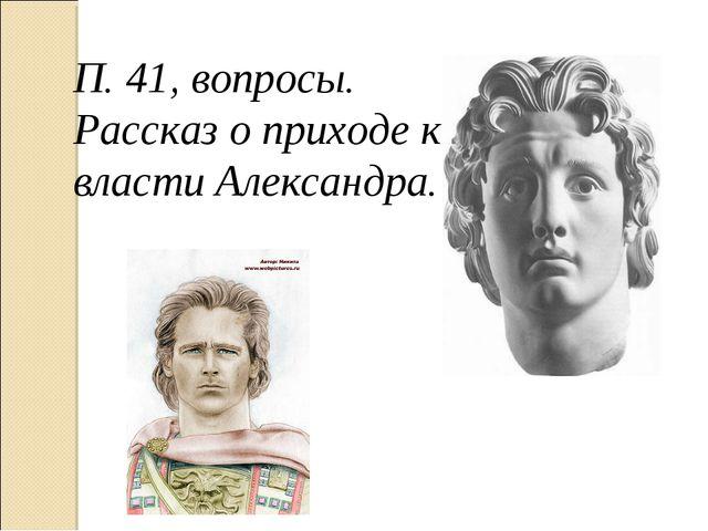 П. 41, вопросы. Рассказ о приходе к власти Александра.